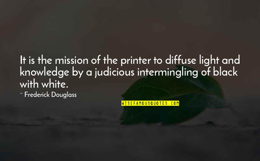 Black And White Light Quotes By Frederick Douglass: It is the mission of the printer to