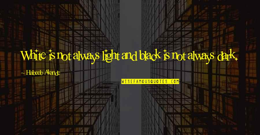 Black And White Light Quotes By Habeeb Akande: White is not always light and black is