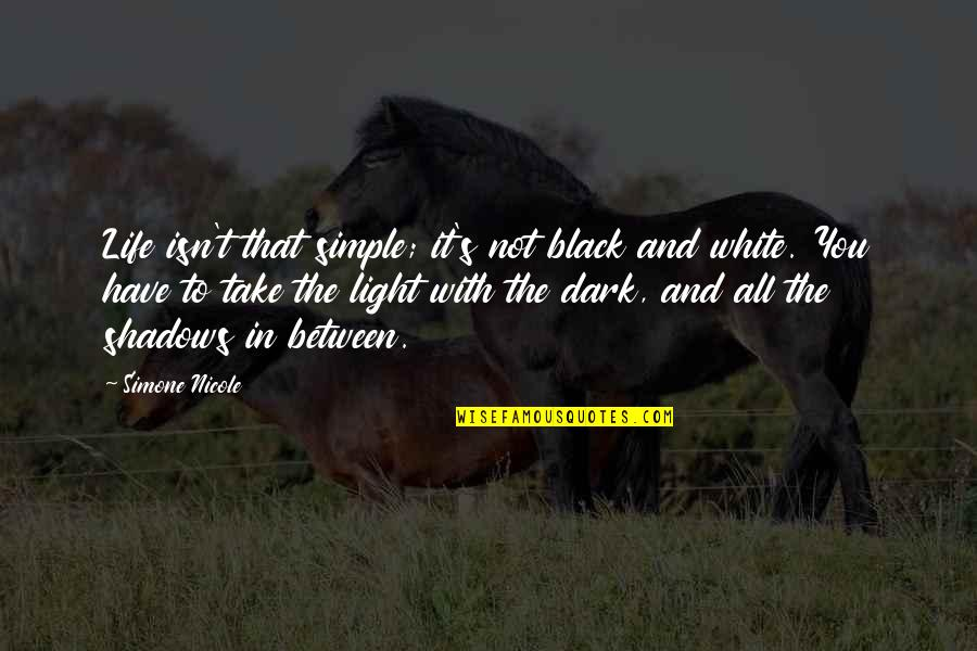 Black And White Light Quotes By Simone Nicole: Life isn't that simple; it's not black and