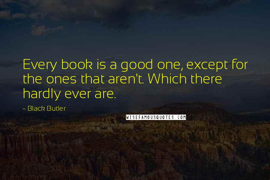 Black Butler quotes: Every book is a good one, except for the ones that aren't. Which there hardly ever are.