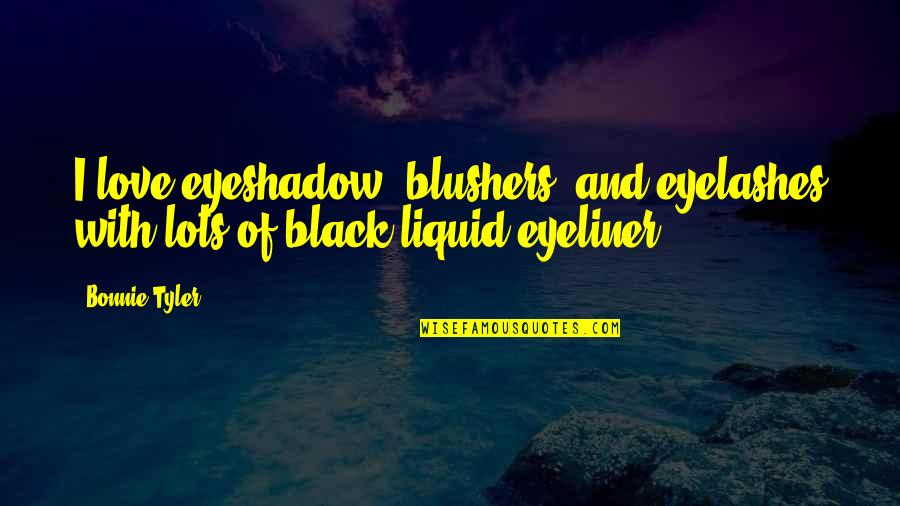 Black Eyeliner Quotes By Bonnie Tyler: I love eyeshadow, blushers, and eyelashes with lots