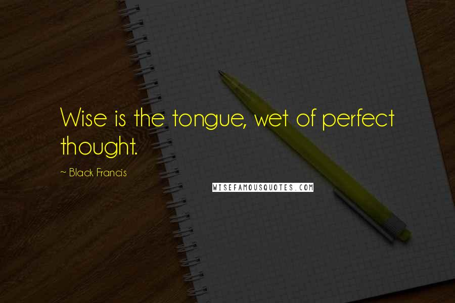 Black Francis quotes: Wise is the tongue, wet of perfect thought.