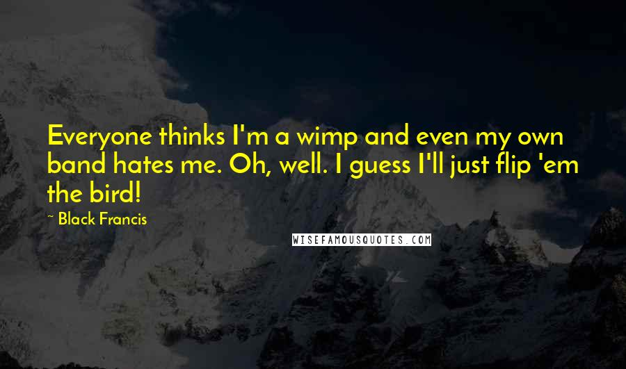Black Francis quotes: Everyone thinks I'm a wimp and even my own band hates me. Oh, well. I guess I'll just flip 'em the bird!