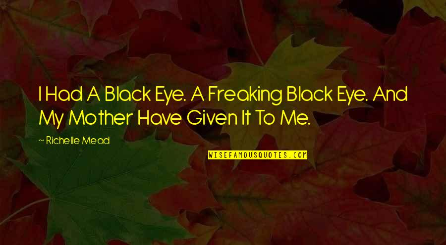 Black Freaking Quotes By Richelle Mead: I Had A Black Eye. A Freaking Black