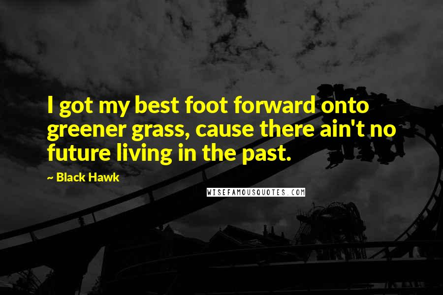 Black Hawk quotes: I got my best foot forward onto greener grass, cause there ain't no future living in the past.