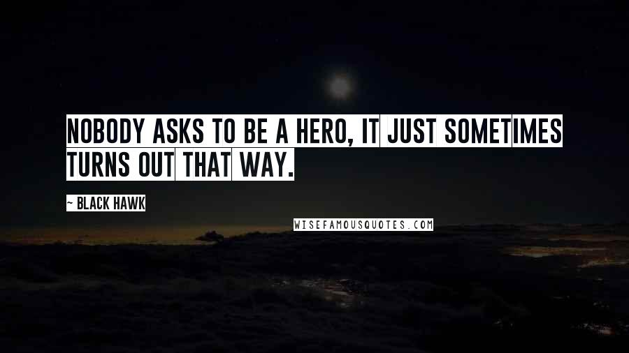 Black Hawk quotes: Nobody asks to be a hero, it just sometimes turns out that way.