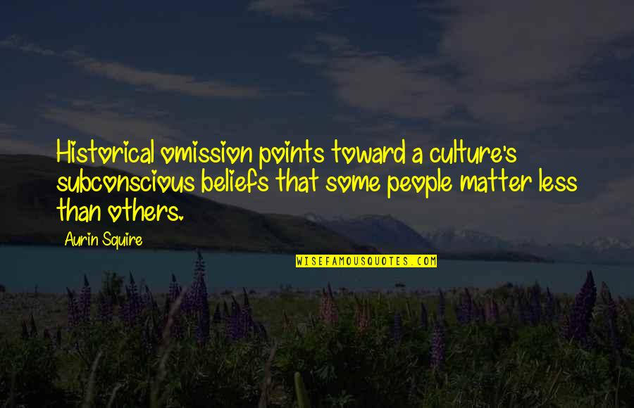 Black History Month Quotes By Aurin Squire: Historical omission points toward a culture's subconscious beliefs