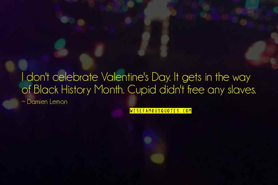 Black History Month Quotes By Damien Lemon: I don't celebrate Valentine's Day. It gets in