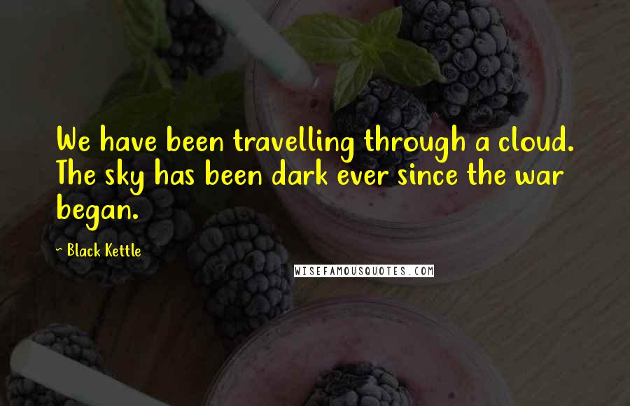 Black Kettle quotes: We have been travelling through a cloud. The sky has been dark ever since the war began.