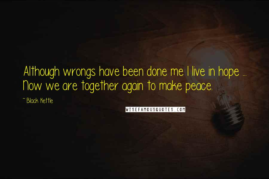 Black Kettle quotes: Although wrongs have been done me I live in hope ... Now we are together again to make peace.