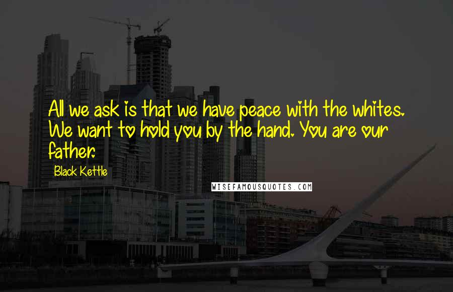 Black Kettle quotes: All we ask is that we have peace with the whites. We want to hold you by the hand. You are our father.
