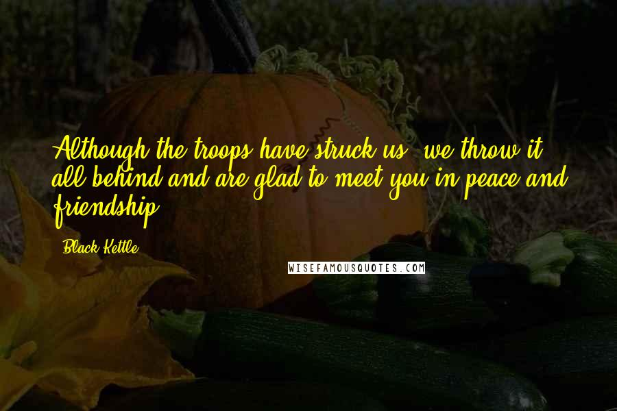 Black Kettle quotes: Although the troops have struck us, we throw it all behind and are glad to meet you in peace and friendship.