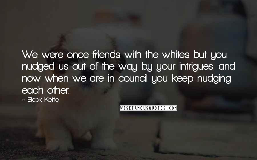 Black Kettle quotes: We were once friends with the whites but you nudged us out of the way by your intrigues, and now when we are in council you keep nudging each other.