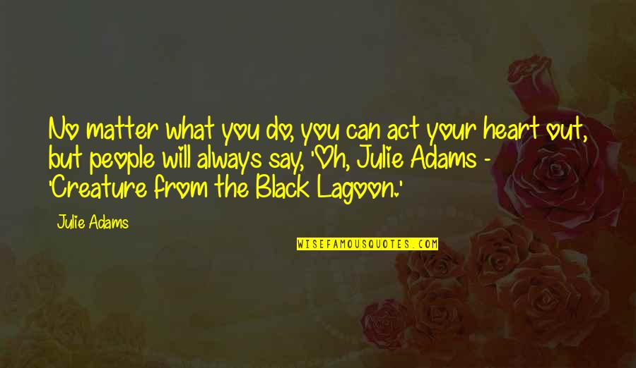 Black Lagoon Quotes By Julie Adams: No matter what you do, you can act