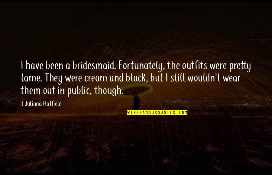 Black Outfits Quotes By Juliana Hatfield: I have been a bridesmaid. Fortunately, the outfits