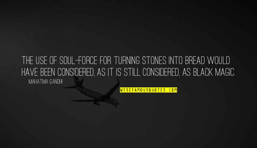 Black P Stones Quotes By Mahatma Gandhi: The use of soul-force for turning stones into