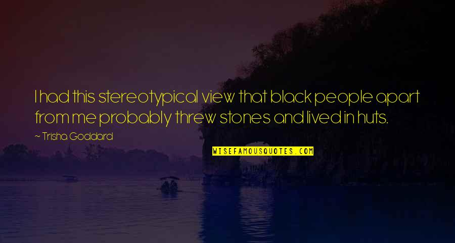 Black P Stones Quotes By Trisha Goddard: I had this stereotypical view that black people