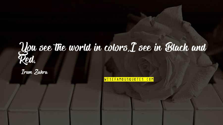 Black Red Quotes By Irum Zahra: You see the world in colors,I see in