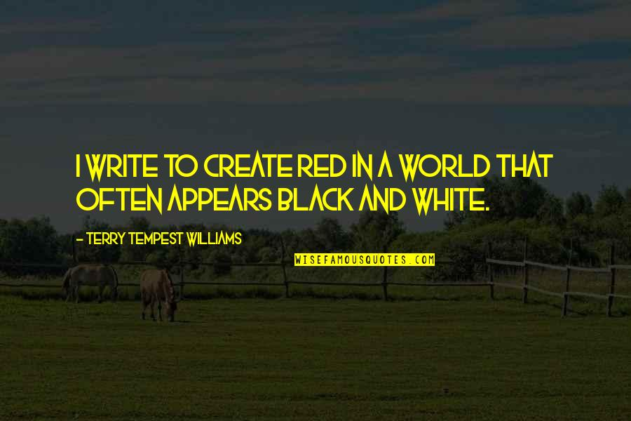 Black Red Quotes By Terry Tempest Williams: I write to create red in a world