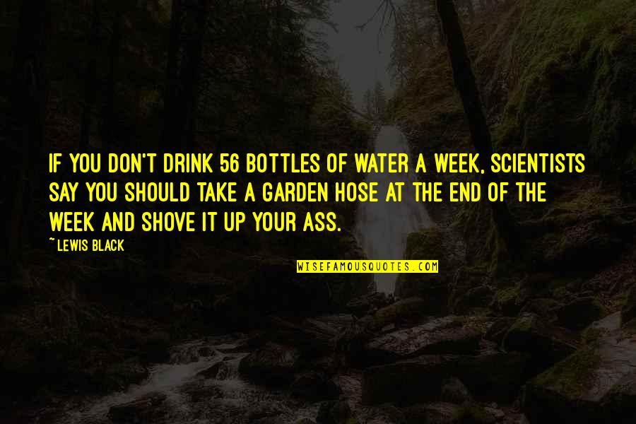 Black Scientists Quotes By Lewis Black: If you don't drink 56 bottles of water