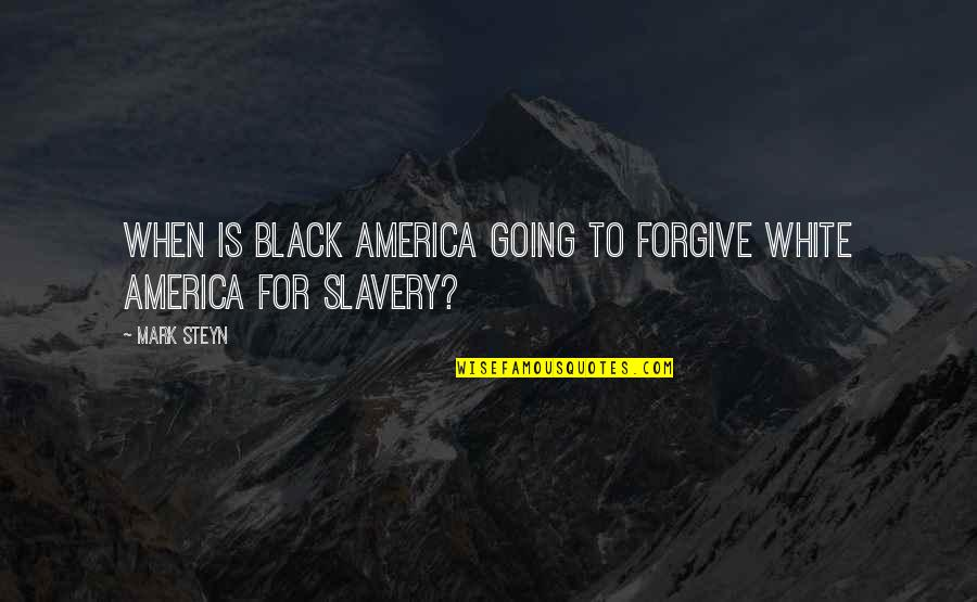 Black Slavery In America Quotes By Mark Steyn: When is black America going to forgive white
