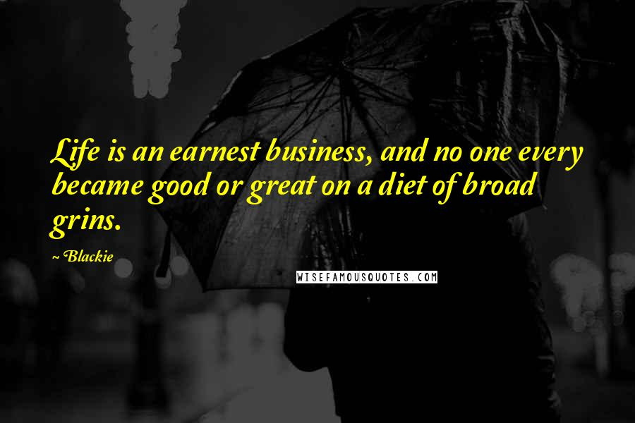 Blackie quotes: Life is an earnest business, and no one every became good or great on a diet of broad grins.