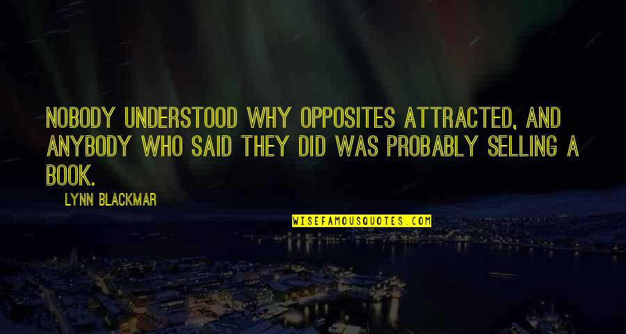 Blackmar Quotes By Lynn Blackmar: Nobody understood why opposites attracted, and anybody who