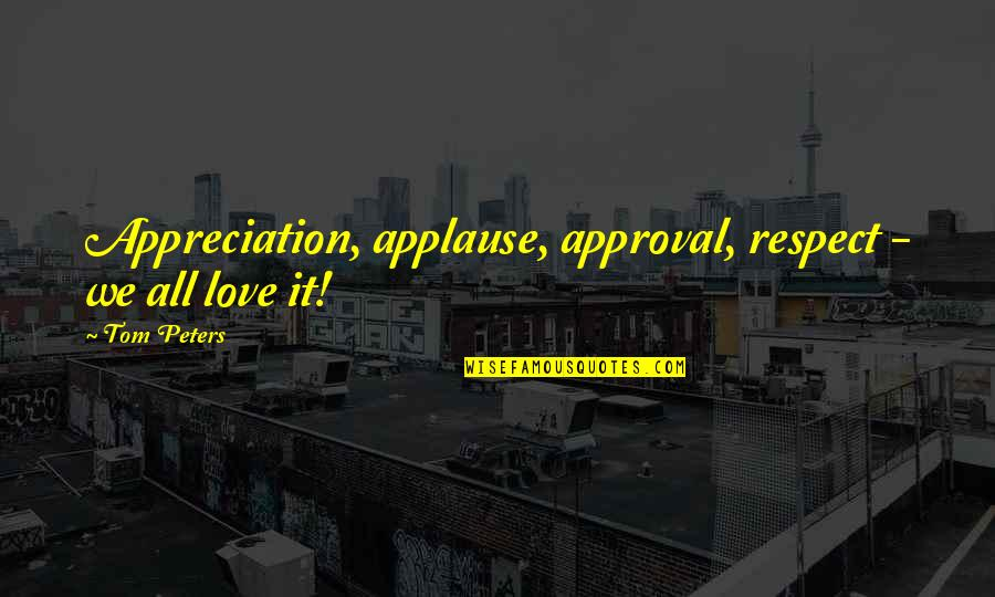 Blacktip Quotes By Tom Peters: Appreciation, applause, approval, respect - we all love