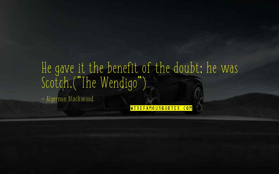 Blackwood Quotes By Algernon Blackwood: He gave it the benefit of the doubt;