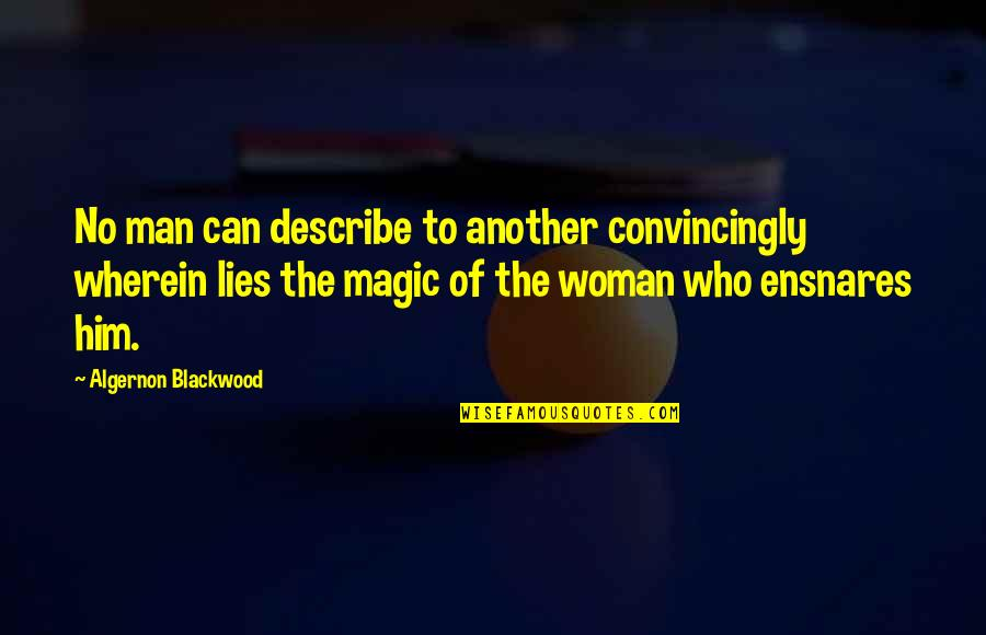 Blackwood Quotes By Algernon Blackwood: No man can describe to another convincingly wherein