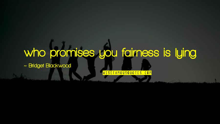 Blackwood Quotes By Bridget Blackwood: who promises you fairness is lying.