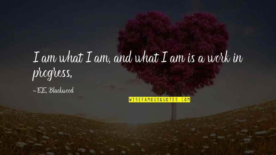 Blackwood Quotes By E.E. Blackwood: I am what I am, and what I