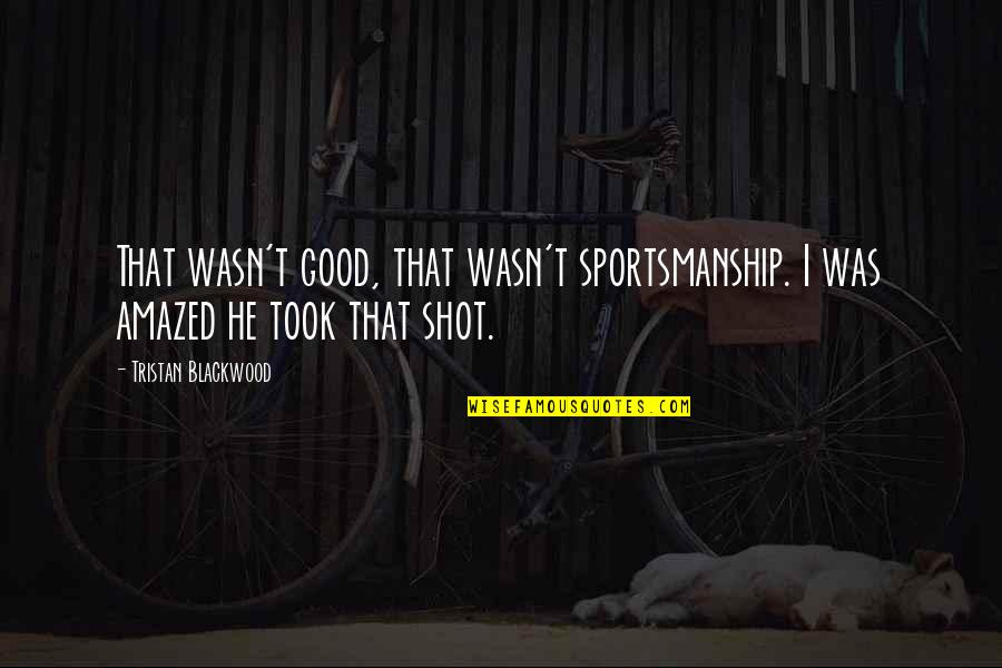 Blackwood Quotes By Tristan Blackwood: That wasn't good, that wasn't sportsmanship. I was
