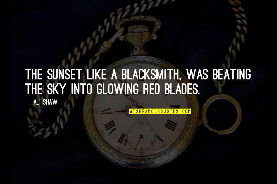 Blades Quotes By Ali Shaw: The sunset like a blacksmith, was beating the