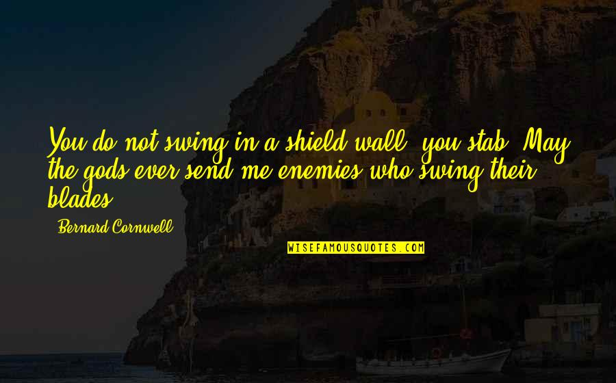 Blades Quotes By Bernard Cornwell: You do not swing in a shield wall,