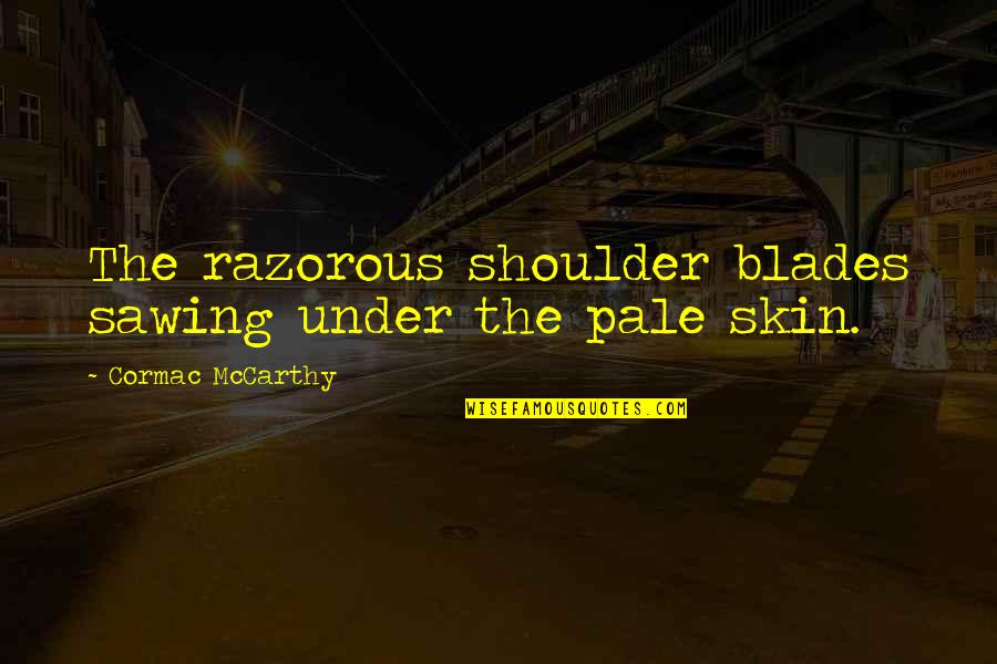 Blades Quotes By Cormac McCarthy: The razorous shoulder blades sawing under the pale