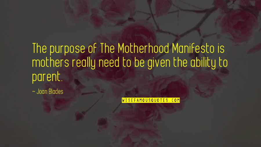 Blades Quotes By Joan Blades: The purpose of The Motherhood Manifesto is mothers