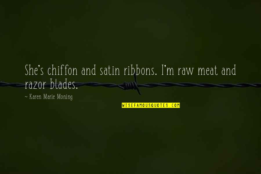 Blades Quotes By Karen Marie Moning: She's chiffon and satin ribbons. I'm raw meat
