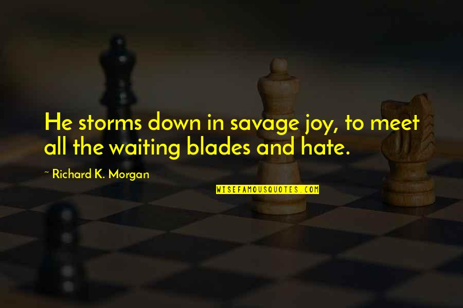 Blades Quotes By Richard K. Morgan: He storms down in savage joy, to meet