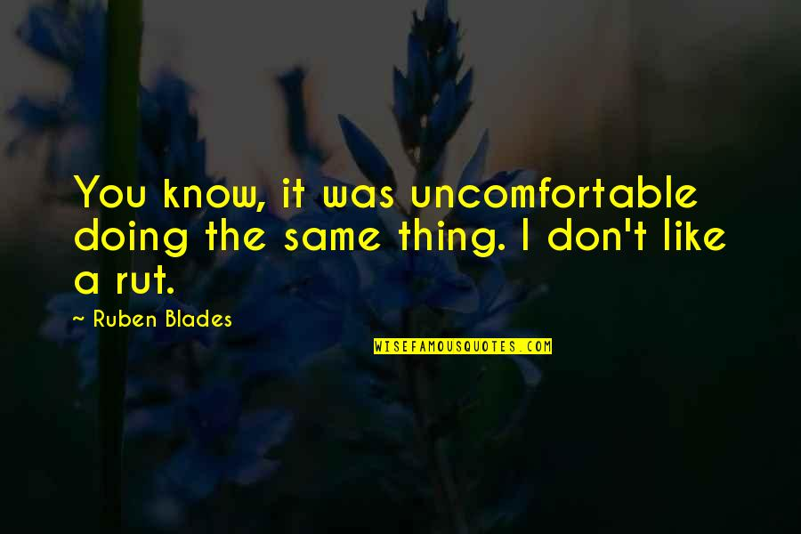 Blades Quotes By Ruben Blades: You know, it was uncomfortable doing the same