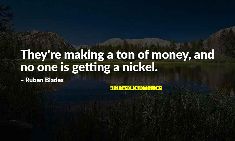 Blades Quotes By Ruben Blades: They're making a ton of money, and no