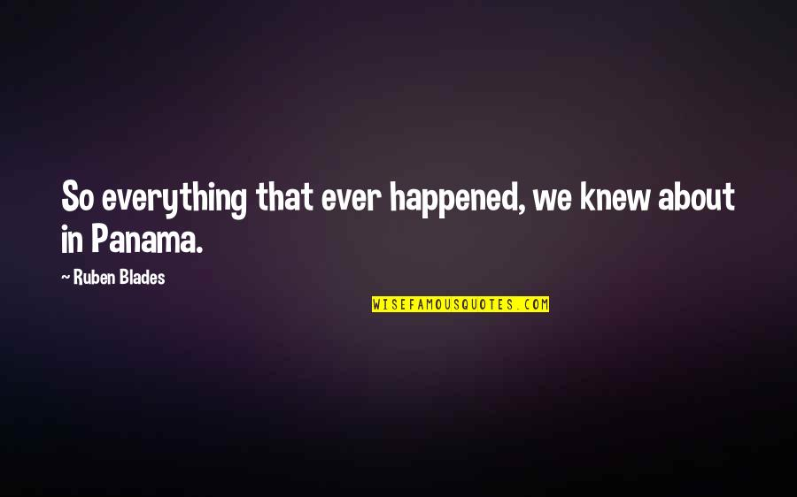 Blades Quotes By Ruben Blades: So everything that ever happened, we knew about