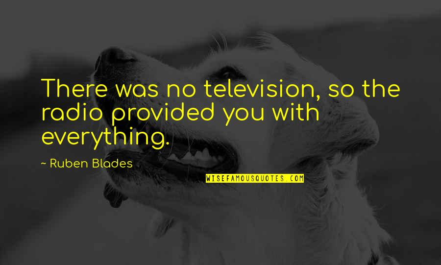Blades Quotes By Ruben Blades: There was no television, so the radio provided