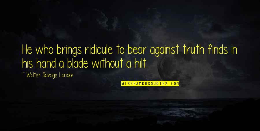 Blades Quotes By Walter Savage Landor: He who brings ridicule to bear against truth