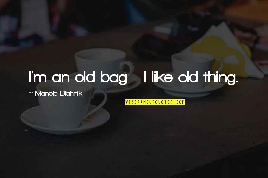 Blahnik Quotes By Manolo Blahnik: I'm an old bag - I like old