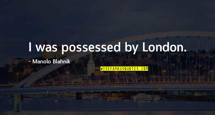Blahnik Quotes By Manolo Blahnik: I was possessed by London.