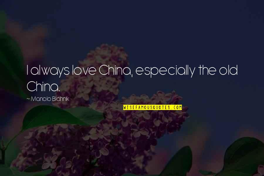 Blahnik Quotes By Manolo Blahnik: I always love China, especially the old China.