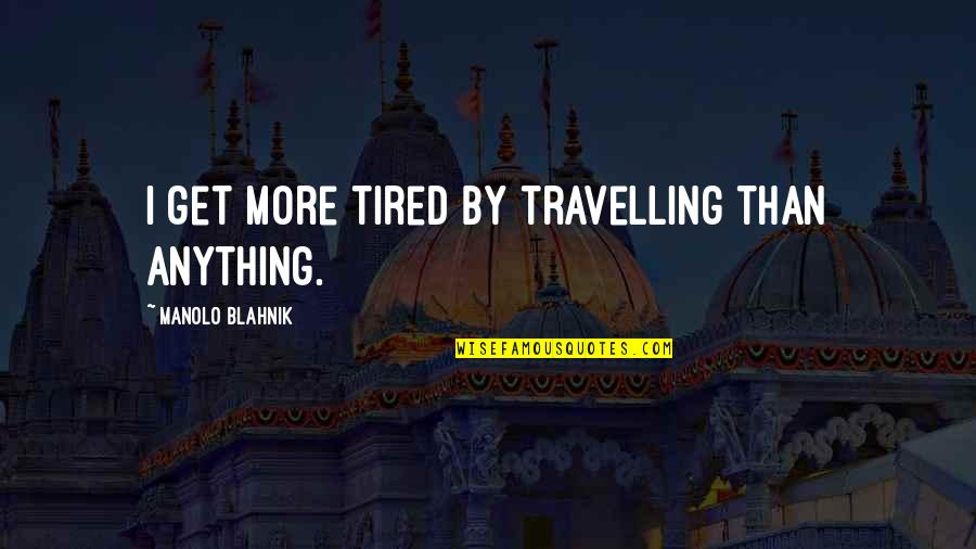 Blahnik Quotes By Manolo Blahnik: I get more tired by travelling than anything.