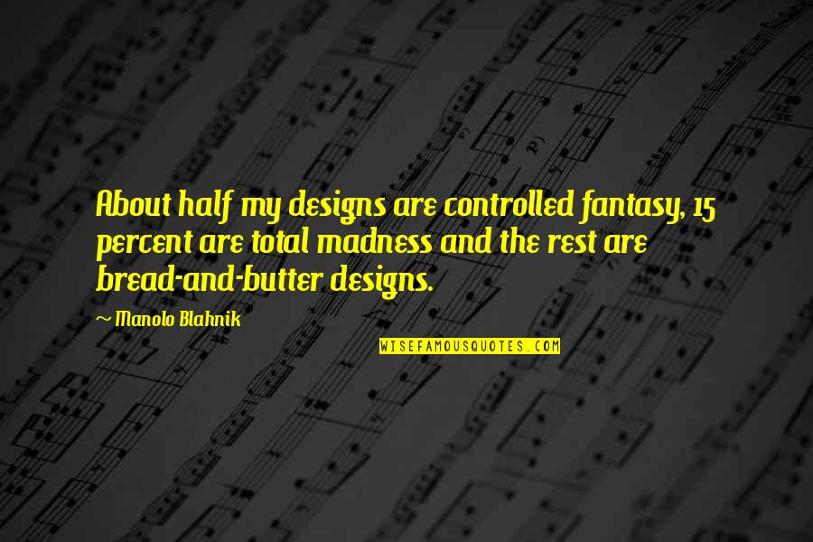 Blahnik Quotes By Manolo Blahnik: About half my designs are controlled fantasy, 15