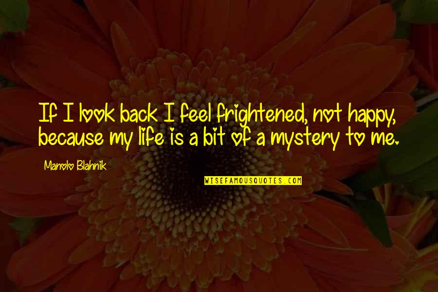 Blahnik Quotes By Manolo Blahnik: If I look back I feel frightened, not